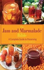 The Jam and Marmalade Bible : A Complete Guide to Preserving - Jan Hedh