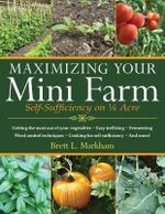 Maximizing Your Mini-Farm : Self-Sufficiency on 1/4 Acre - Brett L Markham