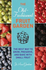 Old-Fashioned Fruit Garden : The Best Way to Grow, Preserve, and Bake with Small Fruit - Jo Ann Gardner