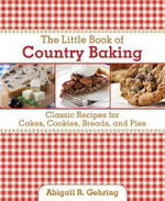 The Little Book of Country Baking : More Than 100 Classic Recipes for Cakes, Cookies, Breads, and Pies - Abigail R. Gehring
