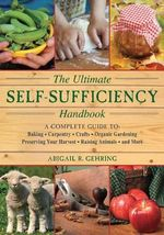 The Self-Sufficiency Handbook : A Complete Guide to Baking, Crafts, Gardening, Preserving Your Harvest, Raising Animals, and More - Alan Bridgewater