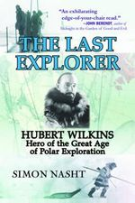 The Last Explorer : Hubert Wilkins, Hero of the Great Age of Polar Exploration - Simon Nasht