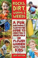 Rocks, Dirt, Worms, and Weeds : A Fun, User-Friendly Illustrated Guide to Creating a Vegetable or Flower Garden with Your Kids - Jeff Hutton