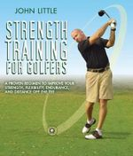 Strength Training for Golfers : A Proven Regimen to Improve Your Strength, Flexibility, Endurance, and Distance Off the Tee - John Little