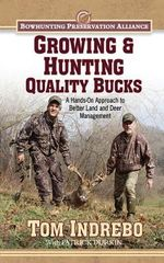 Growing & Hunting Quality Bucks : A Hands-On Approach to Better Land and Deer Management - Tom Indrebo