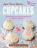 Cupcakes : The Complete Guide to Making Beautiful and Delicious Cupcakes - Ingrid Hancock Bjerknes