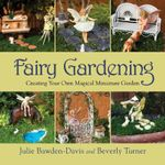 Fairy Gardening : Creating Your Own Magical Miniature Garden - Julie Bawden-Davis