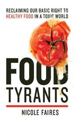 Food Tyrants : Fight for Your Right to Healthy Food in a Toxic World - Nicole Faires