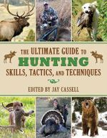 The Ultimate Guide to Hunting Skills, Tactics, and Techniques : A Comprehensive Guide to Hunting Deer, Big Game, Small Game, Upland Birds, Turkeys, Waterfowl, and Predators - Jay Cassell