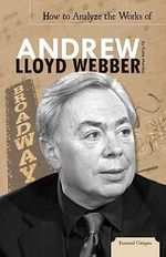 How to Analyze the Works of Andrew Lloyd Webber : Essential Critiques - Katie Marsico