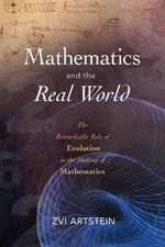 Mathematics and the Real World : The Remarkable Role of Evolution in the Making of Mathematics - Zvi Artstein