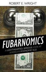 Fubarnomics : A Lighthearted, Serious Look at America's Economic Ills - Robert Wright