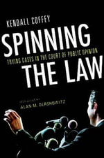 Spinning the Law : Trying Cases in the Court of Public Opinion - Kendall Coffey