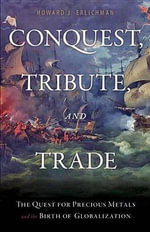Conquest, Tribute, and Trade : The Quest for Precious Metals and the Birth of Globalization - Howard J. Erlichman