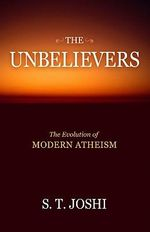 The Unbelievers : The Evolution of Modern Atheism - S. T. Joshi