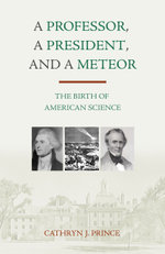 A Professor, A President, and A Meteor : The Birth of American Science - Cathryn J. Prince