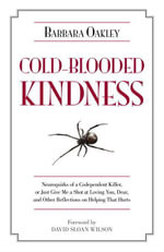 Cold-Blooded Kindness : Neuroquirks of a Codependent Killer, or Just Give Me a Shot at Loving You, Dear, and Other Reflections on Helping That Hurts - Barbara Oakley