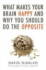 What Makes Your Brain Happy : And Why You Should Do the Opposite - David DiSalvo