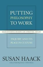 Putting Philosophy to Work : Inquiry and Its Place in Culture - Susan Haack