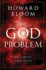 The God Problem : How a Godless Cosmos Creates - Howard Bloom