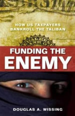 Funding the Enemy : How US Taxpayers Bankroll the Taliban - Douglas A. Wissing