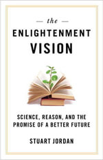 The Enlightenment Vision : Science, Reason, and the Promise of a Better Future - Stuart Jordan