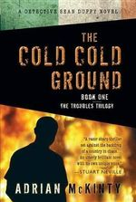 The Cold Cold Ground : A Detective Sean Duffy Novel - Adrian McKinty