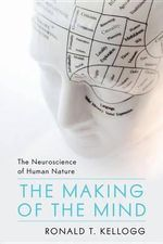 The Making of the Mind : The Neuroscience of Human Nature - Dr Ronald T Kellogg