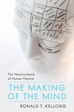 The Making of the Mind : The Neuroscience of Human Nature - Ronald T. Kellogg