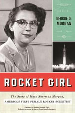 Rocket Girl : The Story of Mary Sherman Morgan, America's First Female Rocket Scientist - George D Morgan