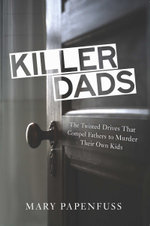Killer Dads : The Twisted Drives that Compel Fathers to Murder Their Own Kids - Mary Papenfuss
