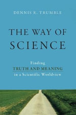 The Way of Science : Finding Truth and Meaning in a Scientific Worldview - Dennis R Trumble