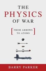 The Physics of War : From Arrows to Atoms - Barry R. Parker