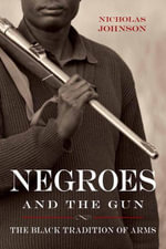 Negroes and the Gun : The Black Tradition of Arms - Nicholas Johnson