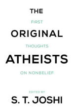 The Original Atheists : First Thoughts on Nonbelief - S.T. Joshi