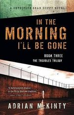 In the Morning I'll Be Gone : A Detective Sean Duffy Novel - Adrian McKinty