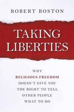 Taking Liberties : Why Religious Freedom Doesn't Give You the Right to Tell Other People What to Do - Robert Boston