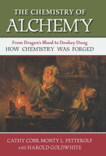 The Chemistry of Alchemy : From Dragon's Blood to Donkey Dung, How Chemistry Was Forged - Cathy Cobb
