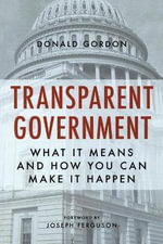 Transparent Government : What it Means and How You Can Make it Happen - Donald Gordon