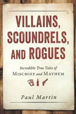 Villains, Scoundrels, and Rogues : Incredible True Tales of Mischief and Mayhem - Paul Martin