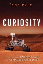 Curiosity : An Inside Look at the Mars Rover Mission and the People Who Made it Happen - Rod Pyle
