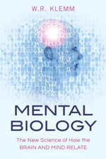 Mental Biology : The New Science of How the Brain and Mind Relate - W.R. Klemm