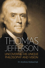 Thomas Jefferson : Uncovering His Unique Philosophy and Vision - M. Andrew Holowchak