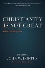 Christianity is Not Great : How Faith Fails - John W. Loftus