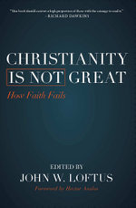 Christianity Is Not Great : How Faith Fails - John W. Loftus