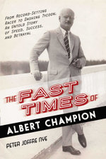 The Fast Times of Albert Champion : From Record-Setting Racer to Dashing Tycoon, An Untold Story of Speed, Success, and Betrayal - Peter Joffre Nye