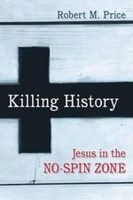 Killing History : Jesus in the No-Spin Zone - Robert M. Price