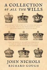 A Collection of All the Wills, Now Known to Be Extant, of the Kings and Queens of England, Princes and Princesses of Wales, and Every Branch of the ... to That of Henry the Seventh Exclusive - John Nichols