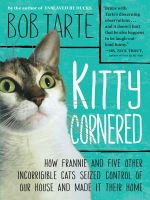 Kitty Cornered : How Frannie and Five Other Incorrigible Cats Seized Control of Our House and Made It Their Home - Bob Tarte
