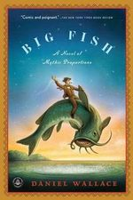 Big Fish : A Novel of Mythic Proportions - Daniel Wallace